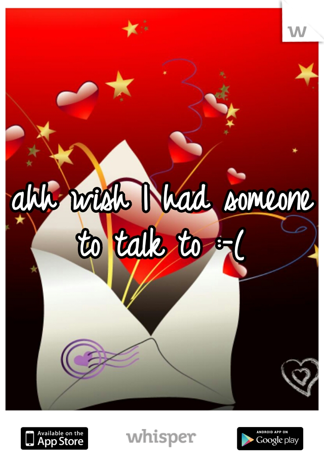 ahh wish I had someone to talk to :-(