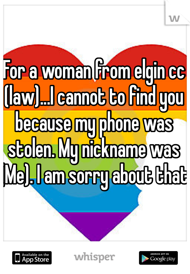 For a woman from elgin cc (law)...I cannot to find you because my phone was stolen. My nickname was (Me). I am sorry about that