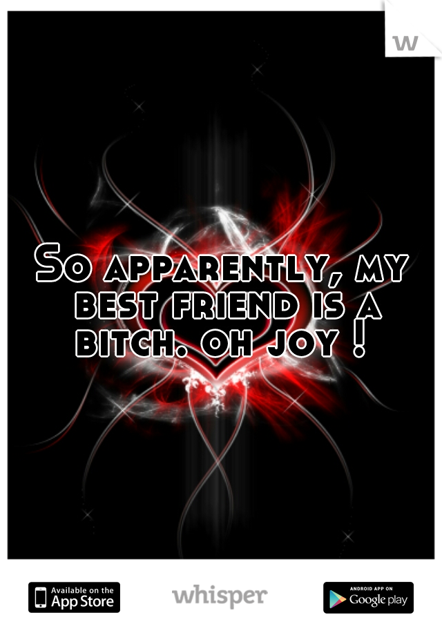 So apparently, my best friend is a bitch. oh joy !