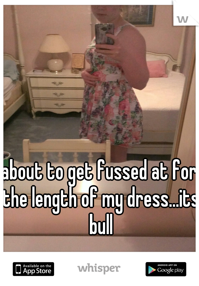 about to get fussed at for the length of my dress...its bull