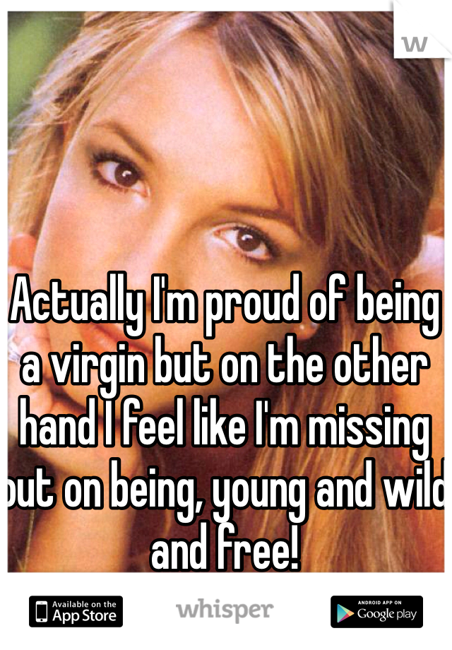Actually I'm proud of being a virgin but on the other hand I feel like I'm missing out on being, young and wild and free!