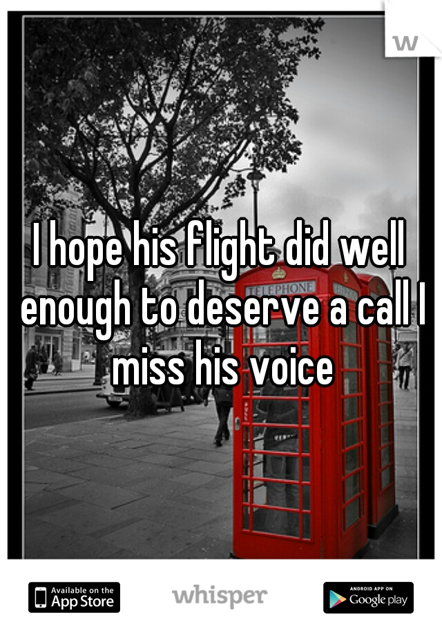 I hope his flight did well enough to deserve a call I miss his voice