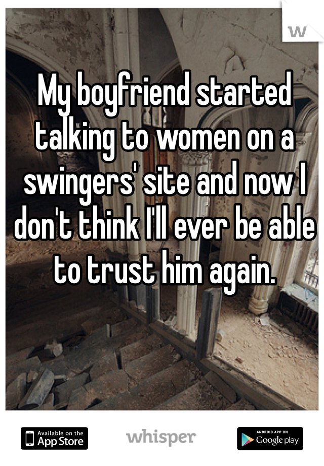 My boyfriend started talking to women on a swingers' site and now I don't think I'll ever be able to trust him again.