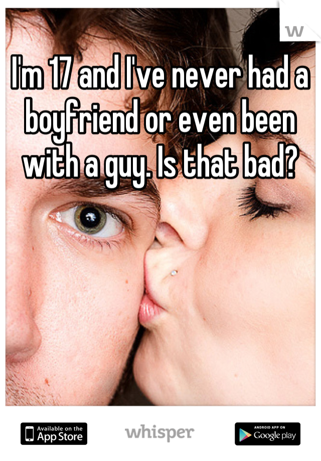 I'm 17 and I've never had a boyfriend or even been with a guy. Is that bad?