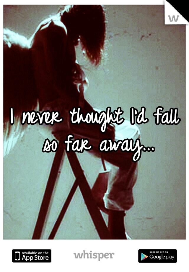 I never thought I'd fall so far away...