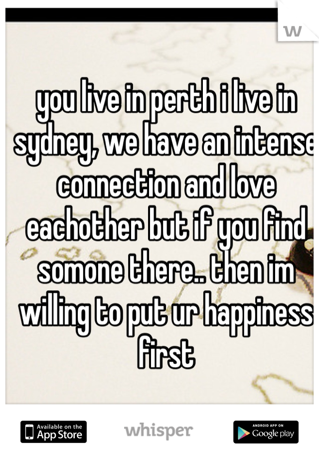 you live in perth i live in sydney, we have an intense connection and love eachother but if you find somone there.. then im willing to put ur happiness first