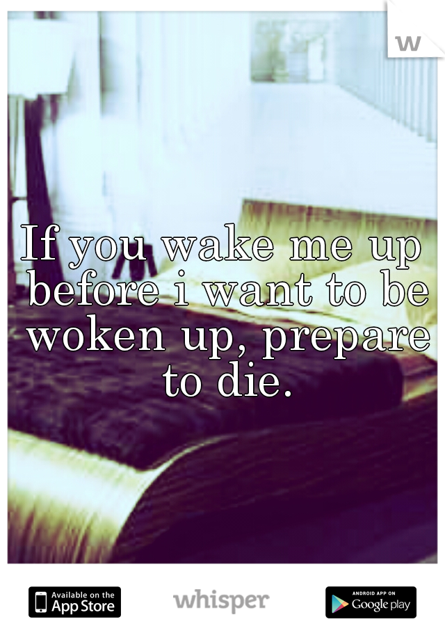 If you wake me up before i want to be woken up, prepare to die.