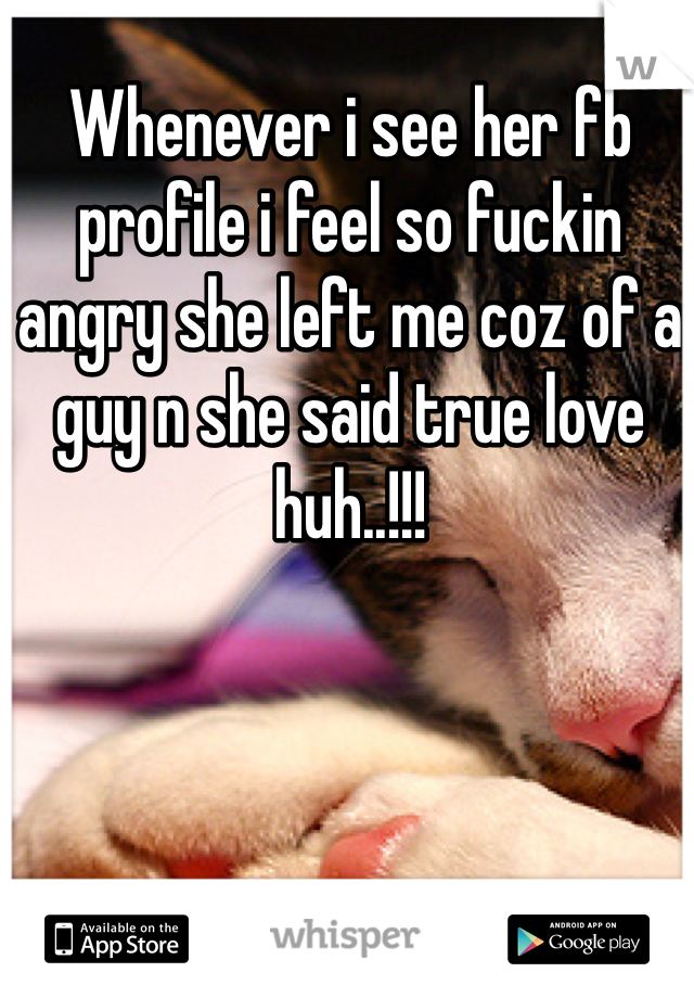 Whenever i see her fb profile i feel so fuckin angry she left me coz of a guy n she said true love huh..!!!