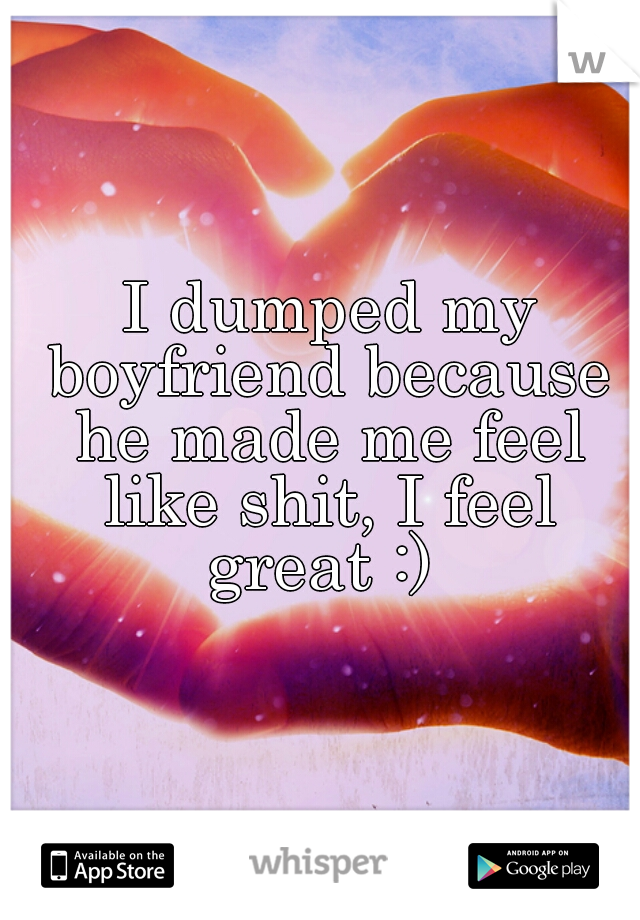 I dumped my boyfriend because he made me feel like shit, I feel great :)