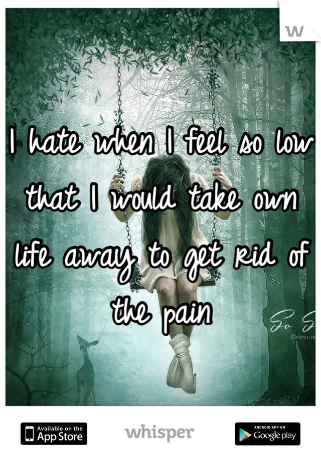 I hate when I feel so low that I would take own life away to get rid of the pain