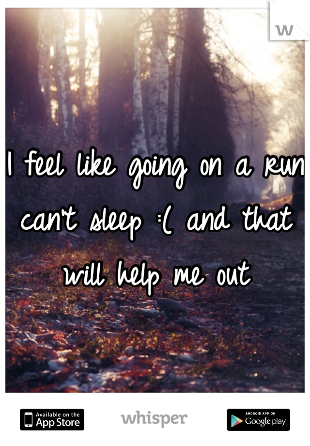 I feel like going on a run can't sleep :( and that will help me out
