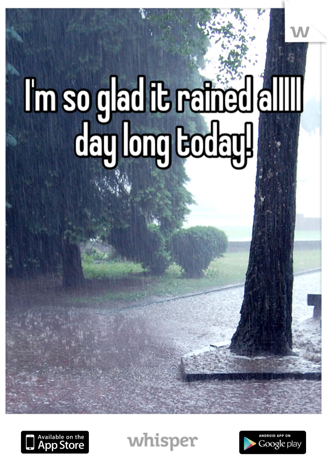 I'm so glad it rained alllll day long today!