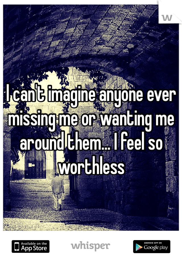 I can't imagine anyone ever missing me or wanting me around them... I feel so worthless