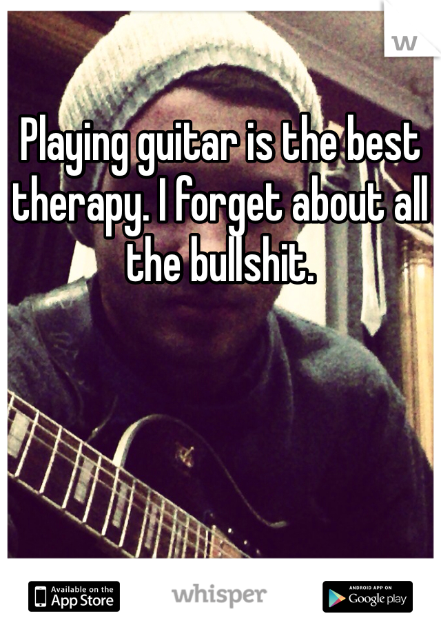 Playing guitar is the best therapy. I forget about all the bullshit.