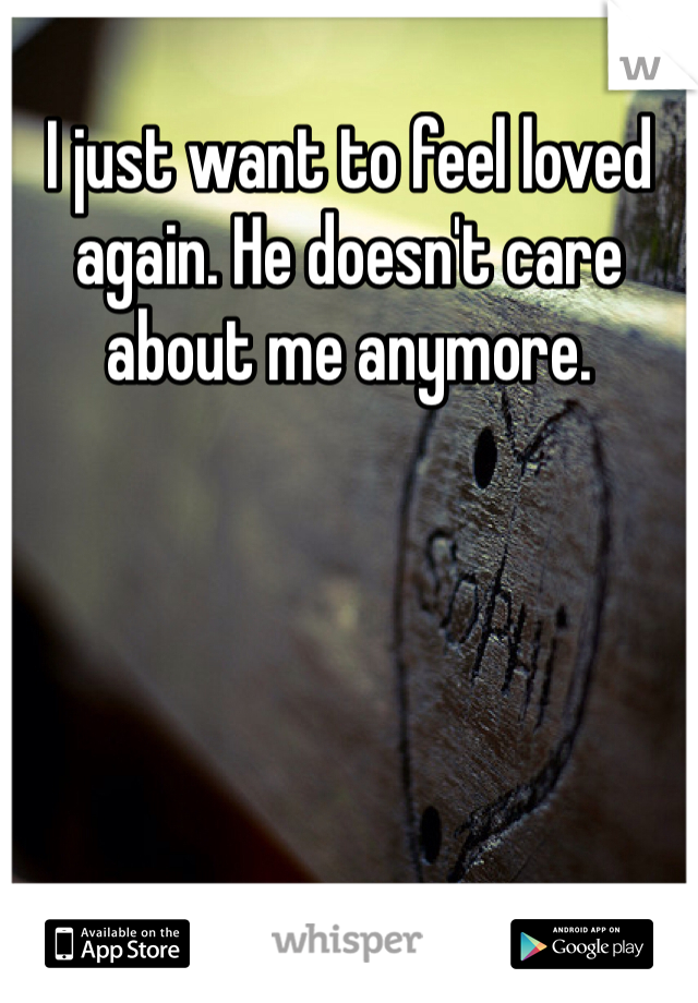 I just want to feel loved again. He doesn't care about me anymore.