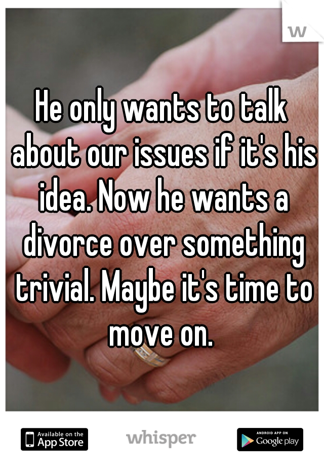 He only wants to talk about our issues if it's his idea. Now he wants a divorce over something trivial. Maybe it's time to move on.