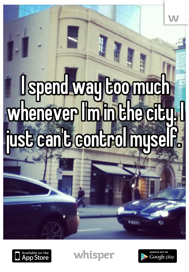 I spend way too much whenever I'm in the city. I just can't control myself.