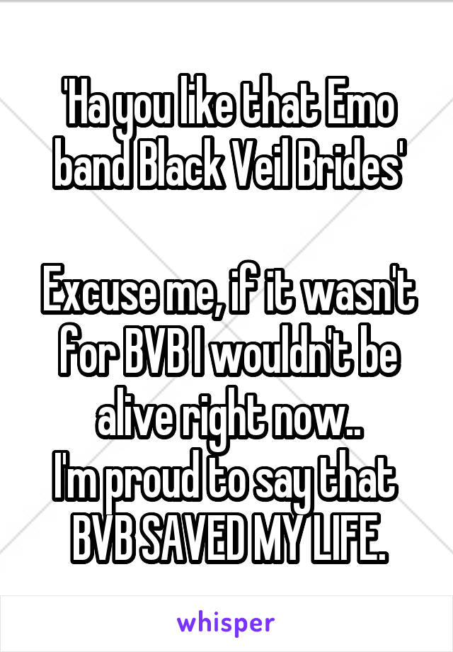 'Ha you like that Emo band Black Veil Brides'  Excuse me, if it wasn't for BVB I wouldn't be alive right now.. I'm proud to say that  BVB SAVED MY LIFE.