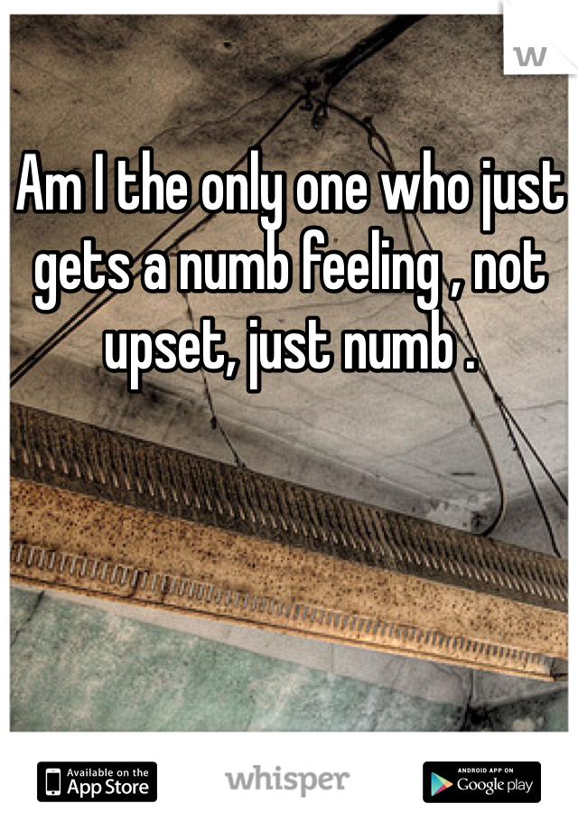 Am I the only one who just gets a numb feeling , not upset, just numb .