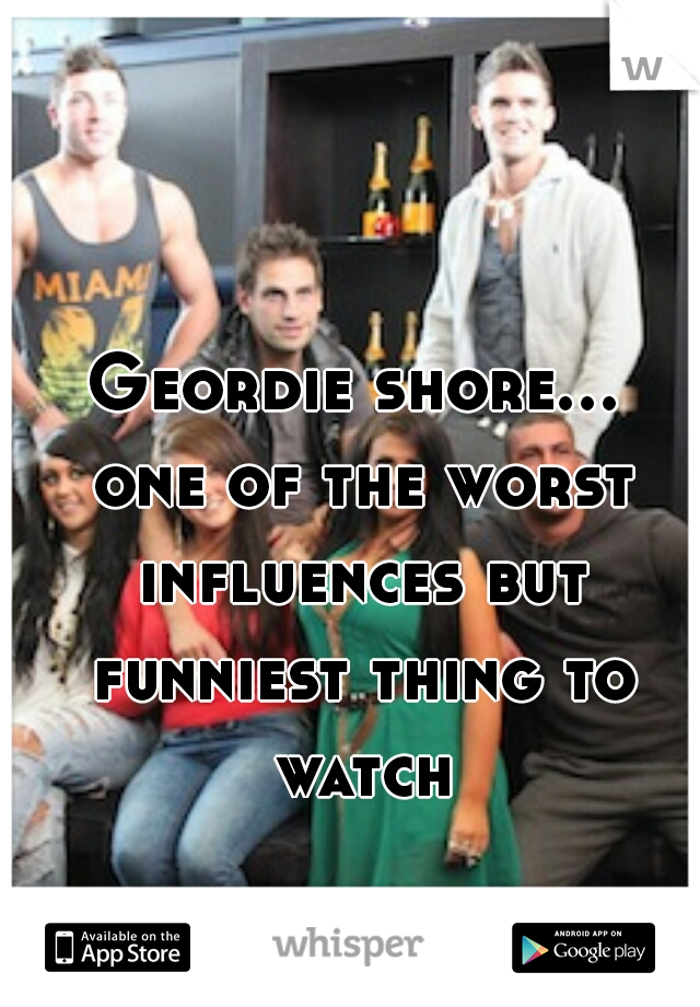 Geordie shore... one of the worst influences but funniest thing to watch