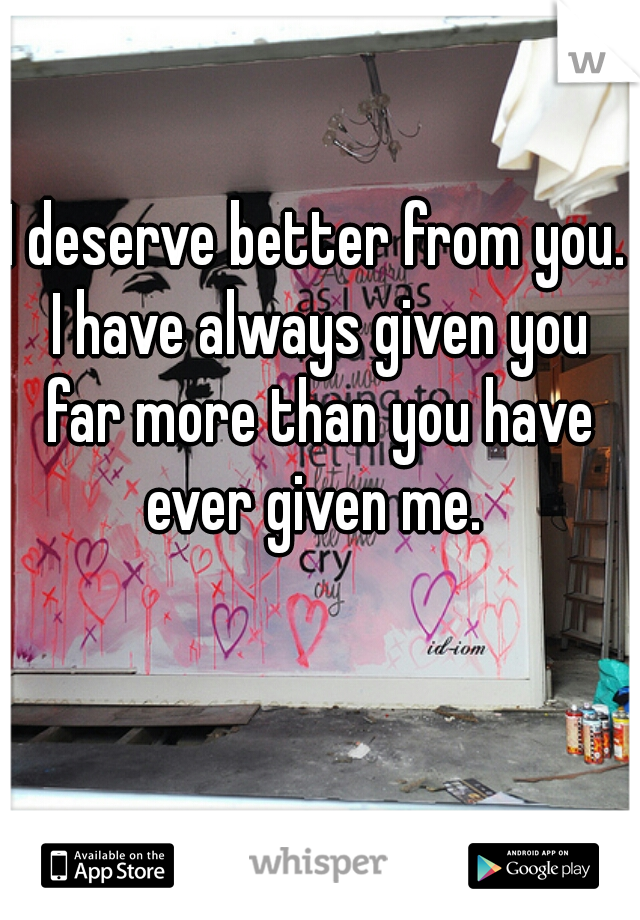 I deserve better from you. I have always given you far more than you have ever given me.