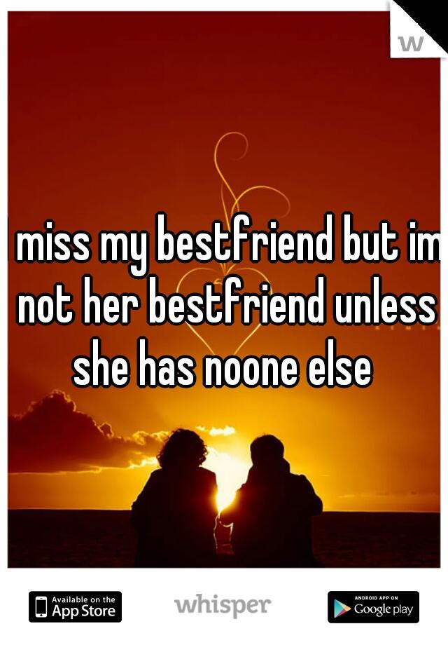 I miss my bestfriend but im not her bestfriend unless she has noone else