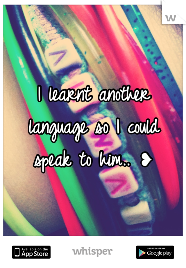I learnt another  language so I could  speak to him.. ❥