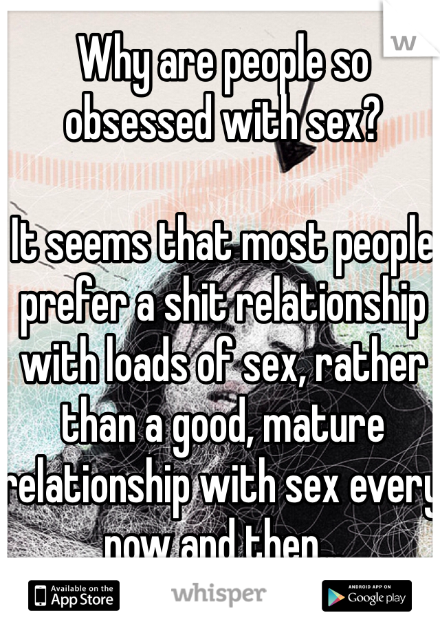 Why are people so obsessed with sex?  It seems that most people prefer a shit relationship with loads of sex, rather than a good, mature relationship with sex every now and then...