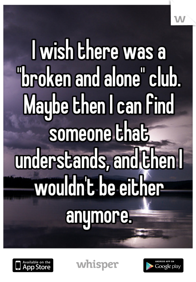 """I wish there was a """"broken and alone"""" club. Maybe then I can find someone that understands, and then I wouldn't be either anymore."""