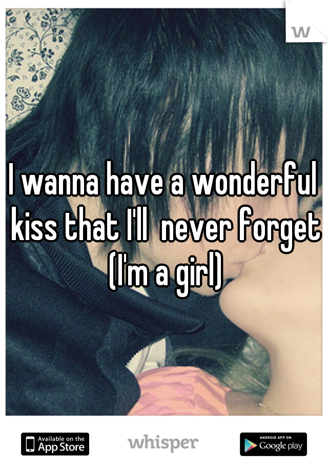 I wanna have a wonderful kiss that I'll  never forget (I'm a girl)