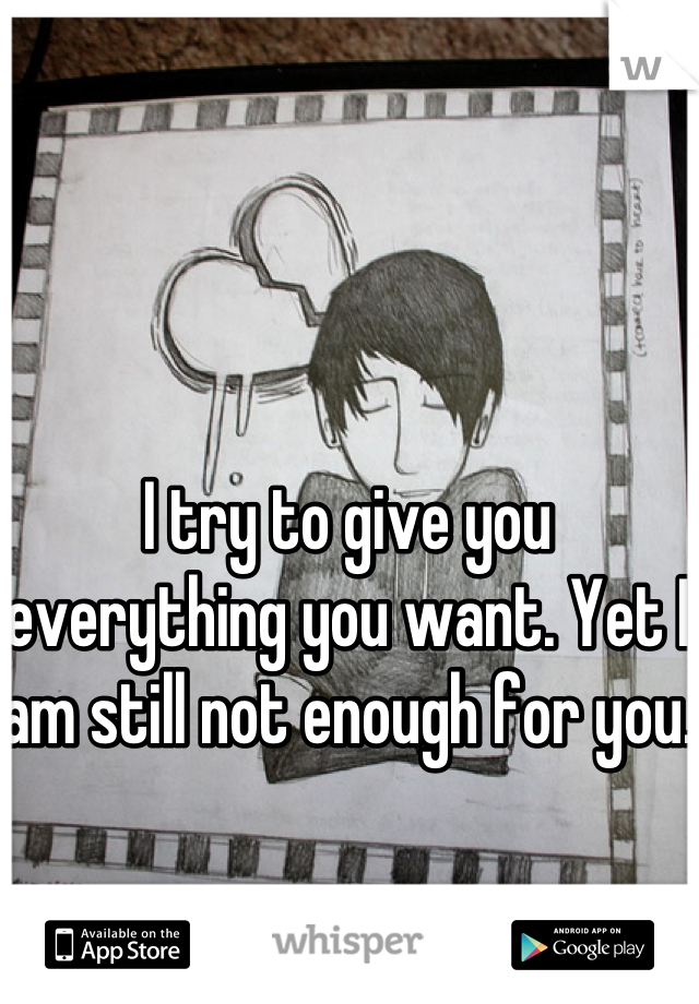 I try to give you everything you want. Yet I am still not enough for you.
