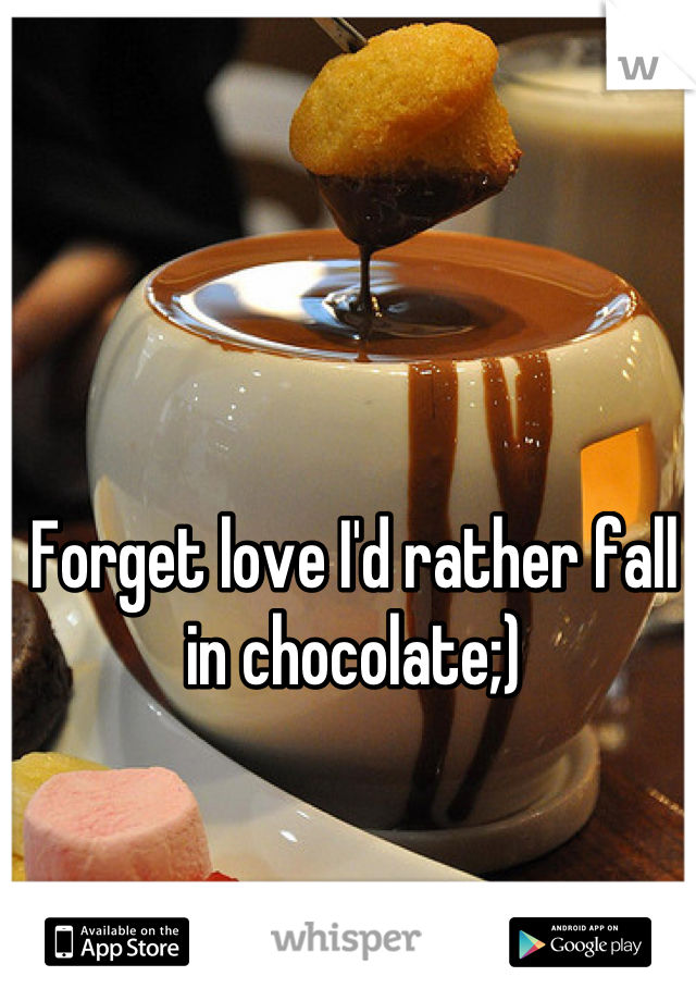 Forget love I'd rather fall in chocolate;)