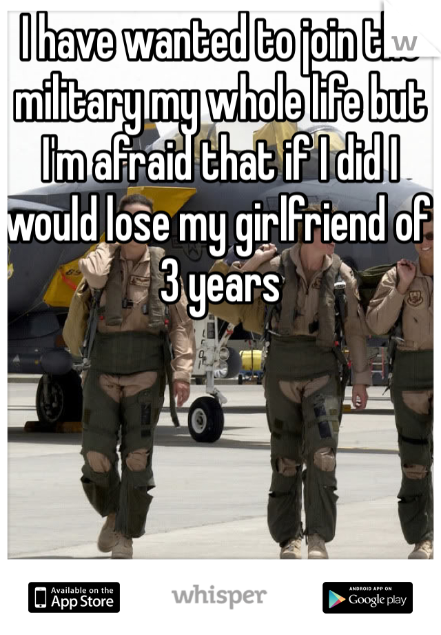 I have wanted to join the military my whole life but I'm afraid that if I did I would lose my girlfriend of 3 years