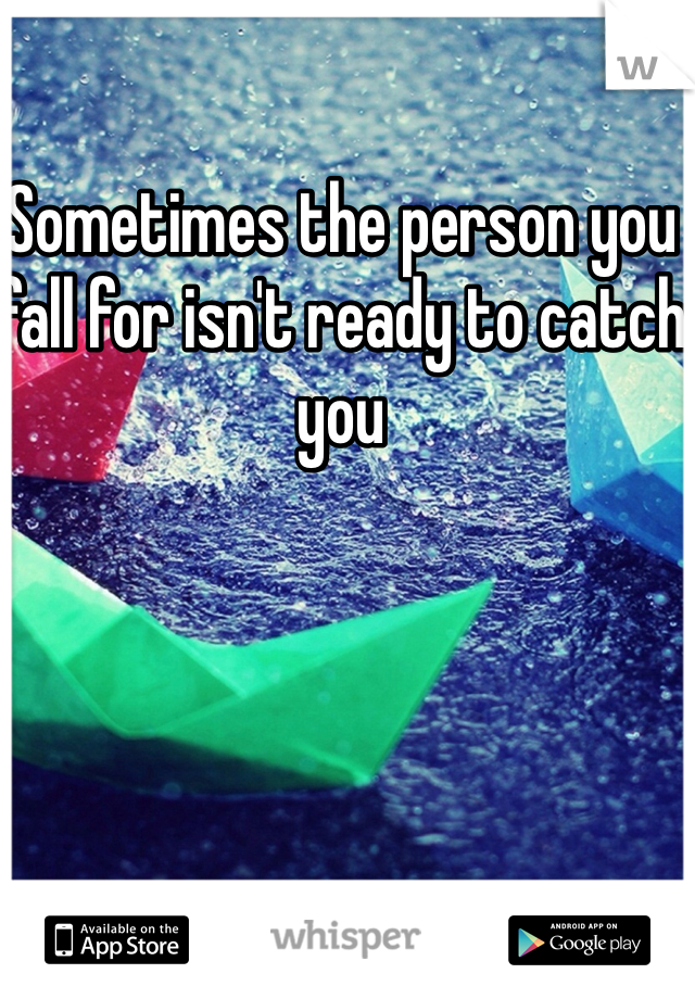 Sometimes the person you fall for isn't ready to catch you
