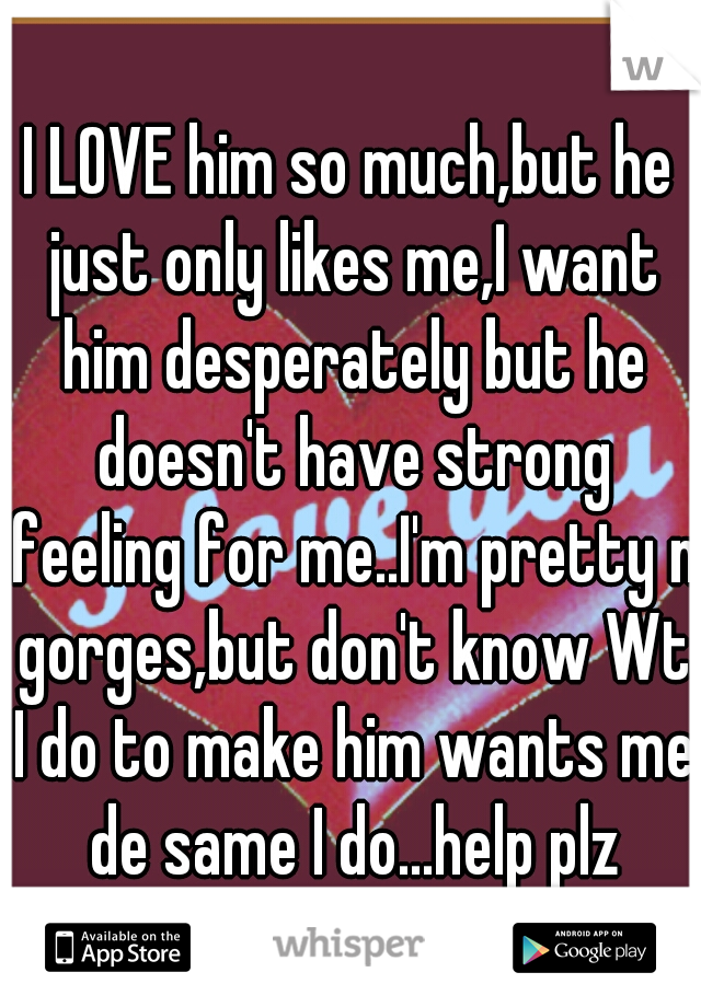 I LOVE him so much,but he just only likes me,I want him desperately but he doesn't have strong feeling for me..I'm pretty n gorges,but don't know Wt I do to make him wants me de same I do...help plz