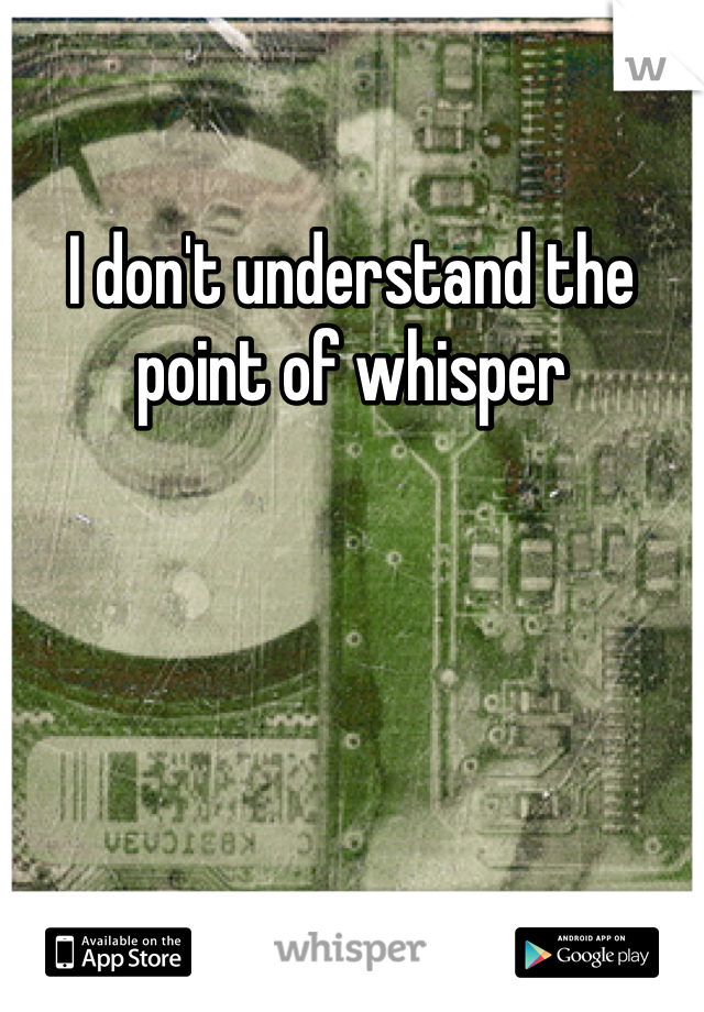 I don't understand the point of whisper