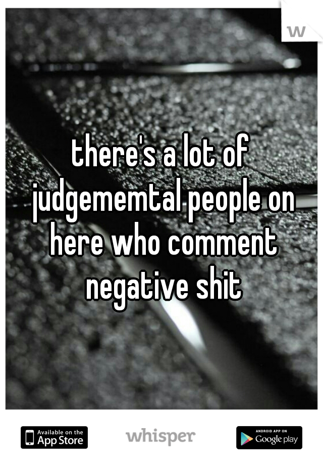 there's a lot of judgememtal people on here who comment negative shit