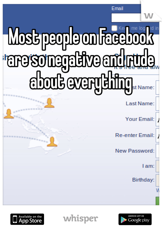 Most people on Facebook are so negative and rude about everything