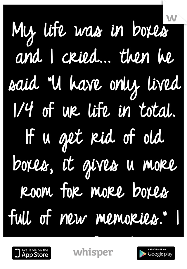 "My life was in boxes and I cried... then he said ""U have only lived 1/4 of ur life in total. If u get rid of old boxes, it gives u more room for more boxes full of new memories."" I love my friends♥"