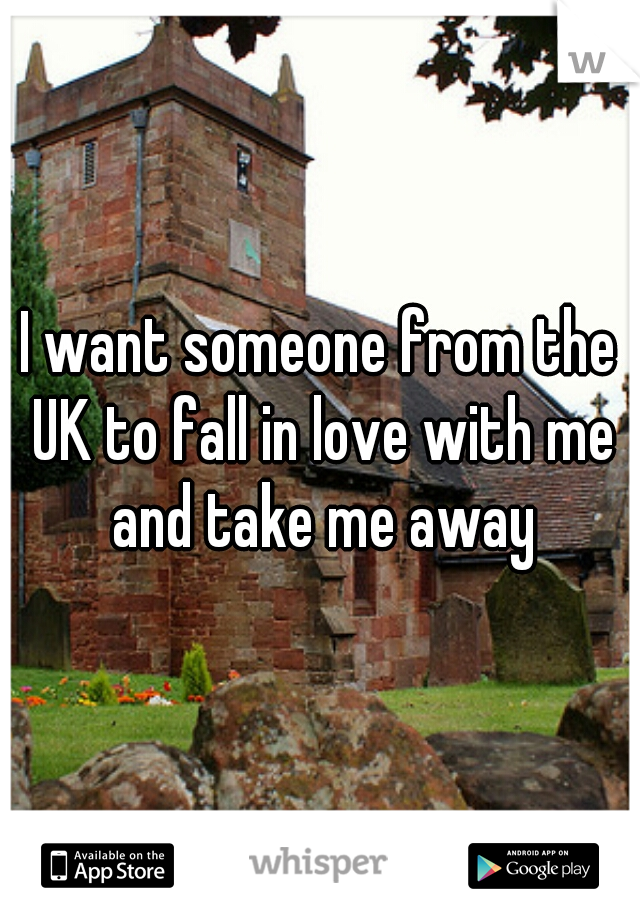 I want someone from the UK to fall in love with me and take me away