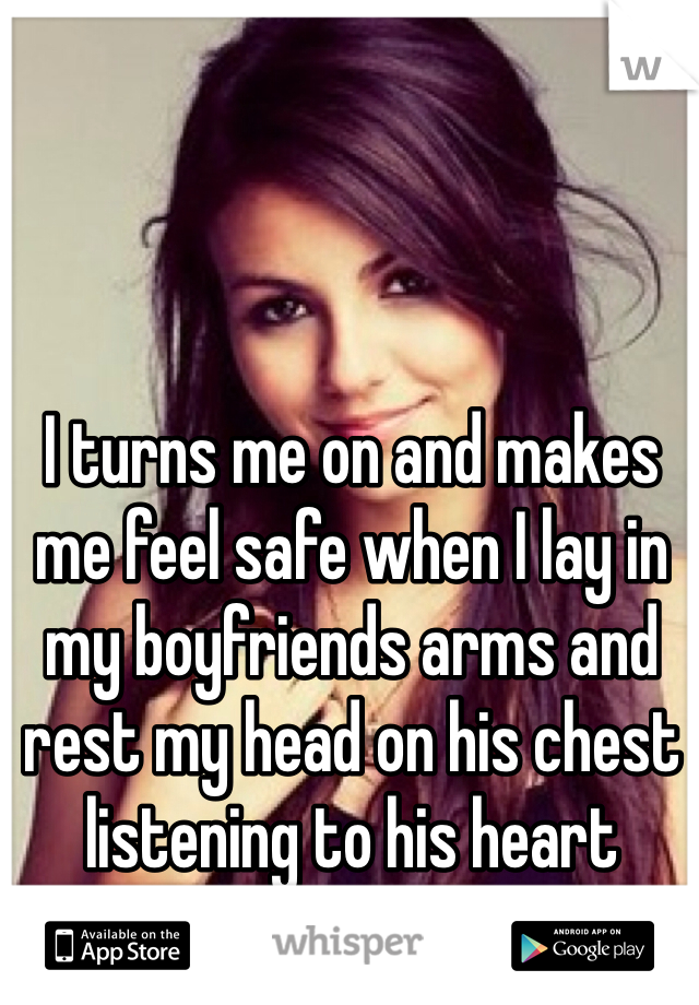 I turns me on and makes me feel safe when I lay in my boyfriends arms and rest my head on his chest listening to his heart beating