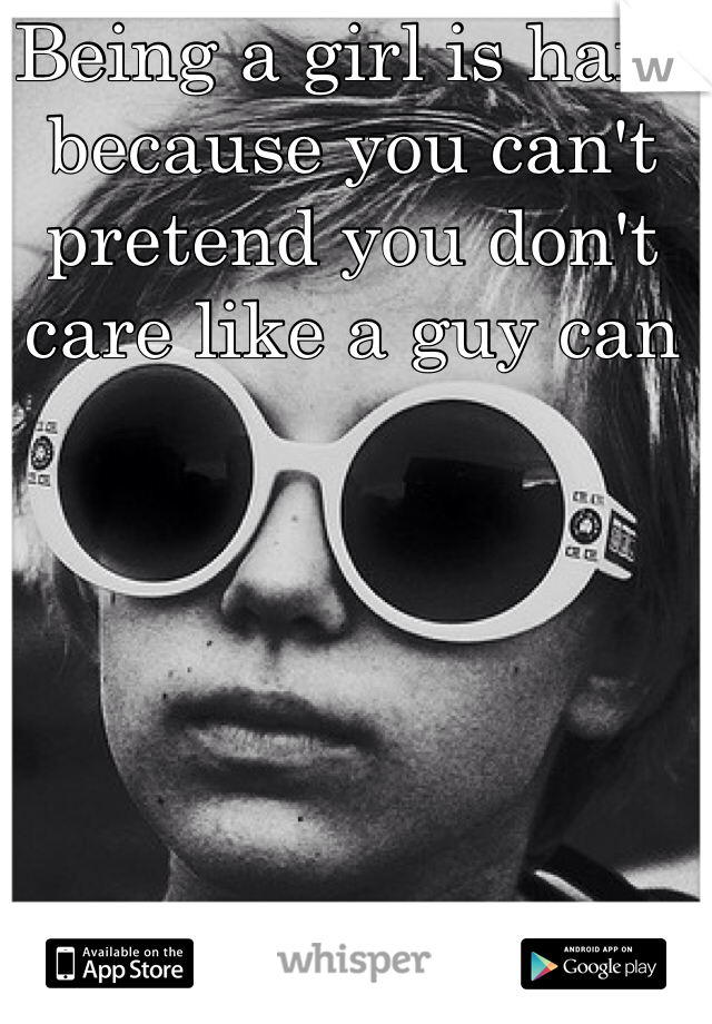 Being a girl is hard because you can't pretend you don't care like a guy can