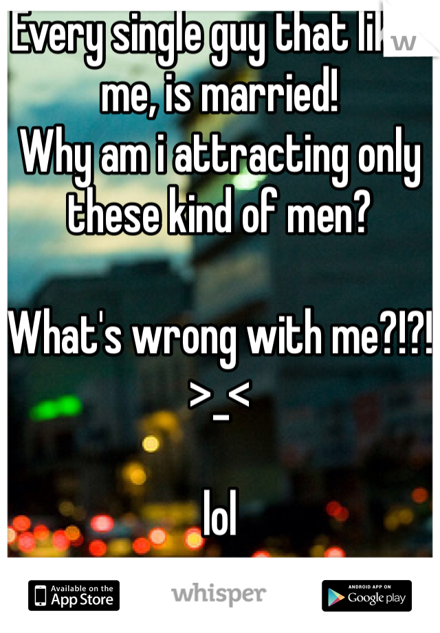 Every single guy that likes me, is married!  Why am i attracting only these kind of men?   What's wrong with me?!?!  >_<  lol