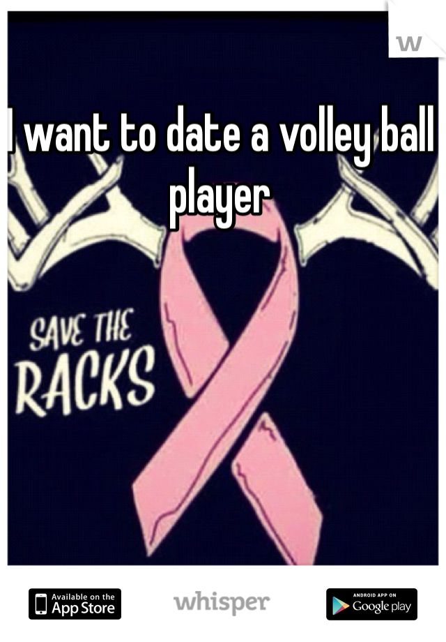 I want to date a volley ball player