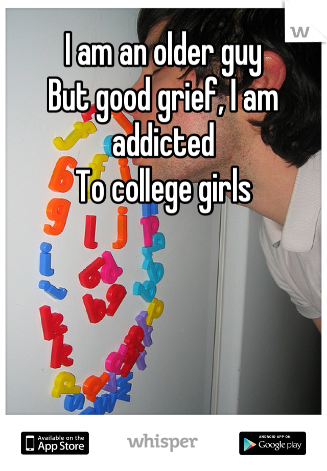 I am an older guy But good grief, I am addicted  To college girls