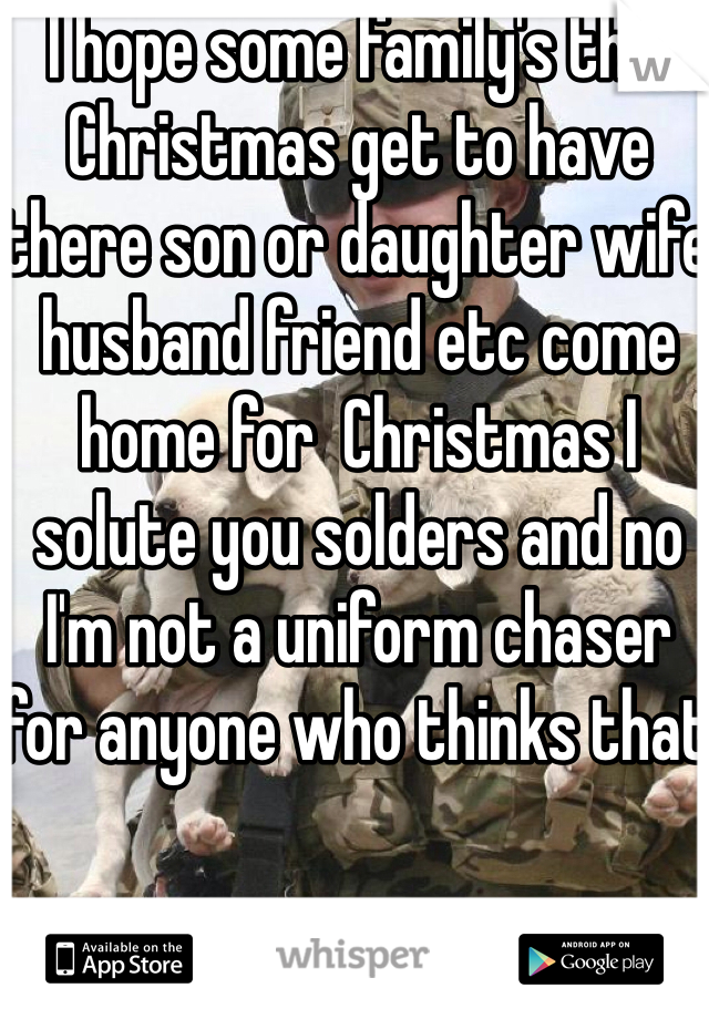 I hope some family's this Christmas get to have there son or daughter wife husband friend etc come home for  Christmas I solute you solders and no I'm not a uniform chaser for anyone who thinks that