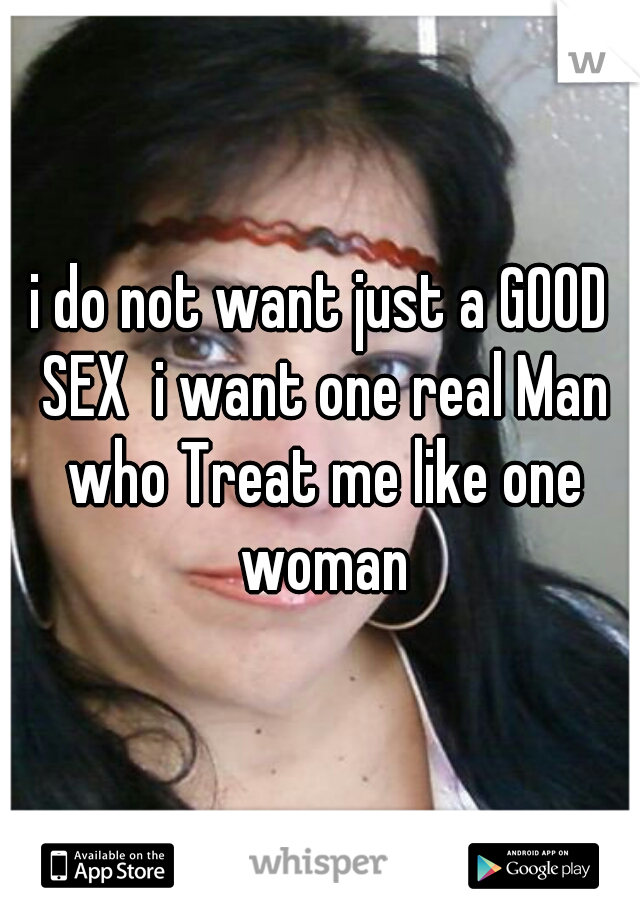 i do not want just a GOOD SEX  i want one real Man who Treat me like one woman