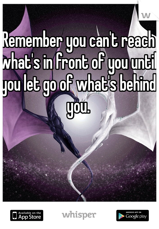Remember you can't reach what's in front of you until you let go of what's behind you.