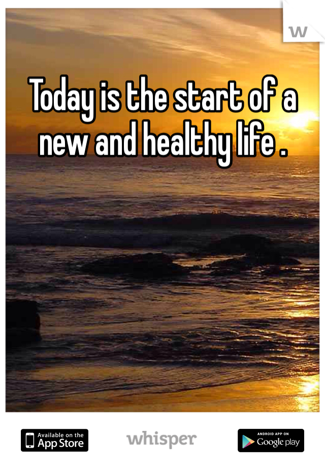 Today is the start of a new and healthy life .