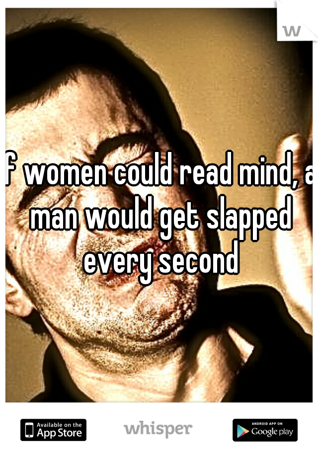 If women could read mind, a man would get slapped every second